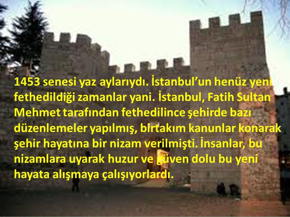 1453 senesi yaz aylarıydı. İstanbul'un henüz yeni fethedildiği zamanlar yani. İstanbul, Fatih Sultan Mehmet tarafından fethedilince şehirde bazı düzen