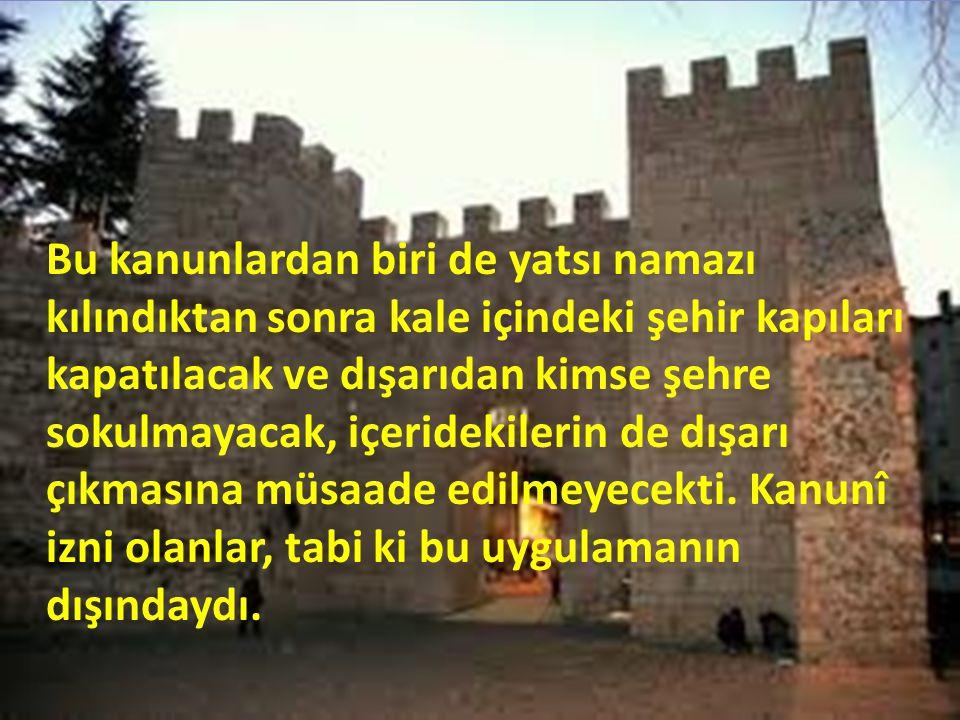 Bu kanunlardan biri de yatsı namazı kılındıktan sonra kale içindeki şehir kapıları kapatılacak ve dışarıdan kimse şehre sokulmayacak, içeridekilerin d