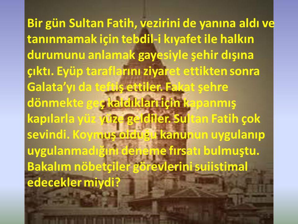 Bir gün Sultan Fatih, vezirini de yanına aldı ve tanınmamak için tebdil-i kıyafet ile halkın durumunu anlamak gayesiyle şehir dışına çıktı. Eyüp taraf