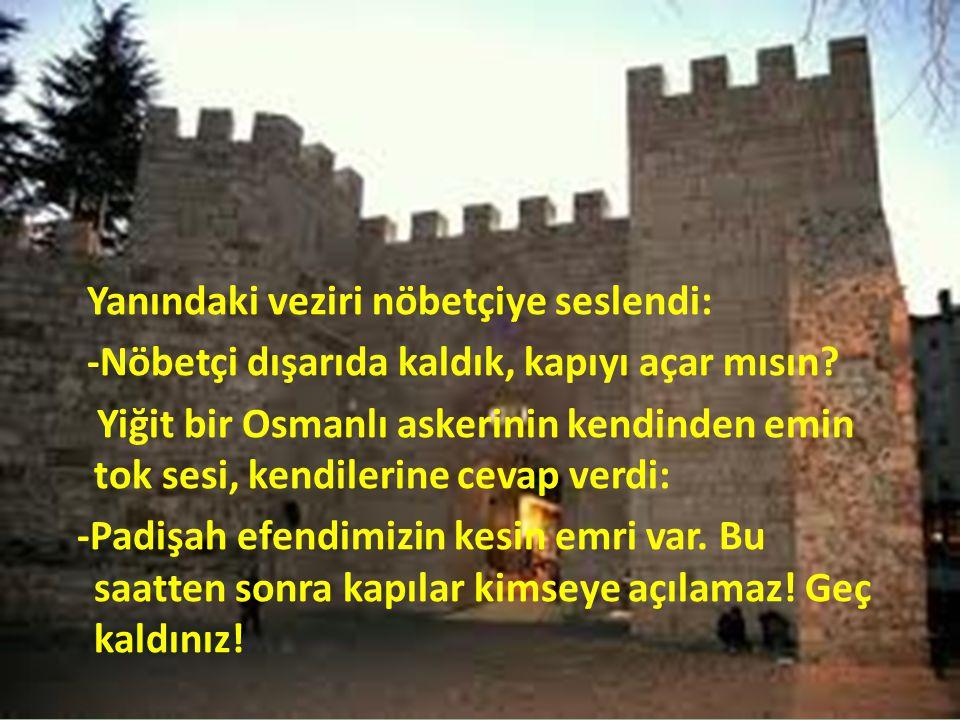 Yanındaki veziri nöbetçiye seslendi: -Nöbetçi dışarıda kaldık, kapıyı açar mısın? Yiğit bir Osmanlı askerinin kendinden emin tok sesi, kendilerine cev