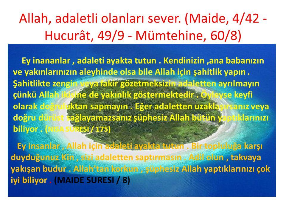 Allah, adaletli olanları sever. (Maide, 4/42 - Hucurât, 49/9 - Mümtehine, 60/8) Ey inananlar, adaleti ayakta tutun. Kendinizin,ana babanızın ve yakınl