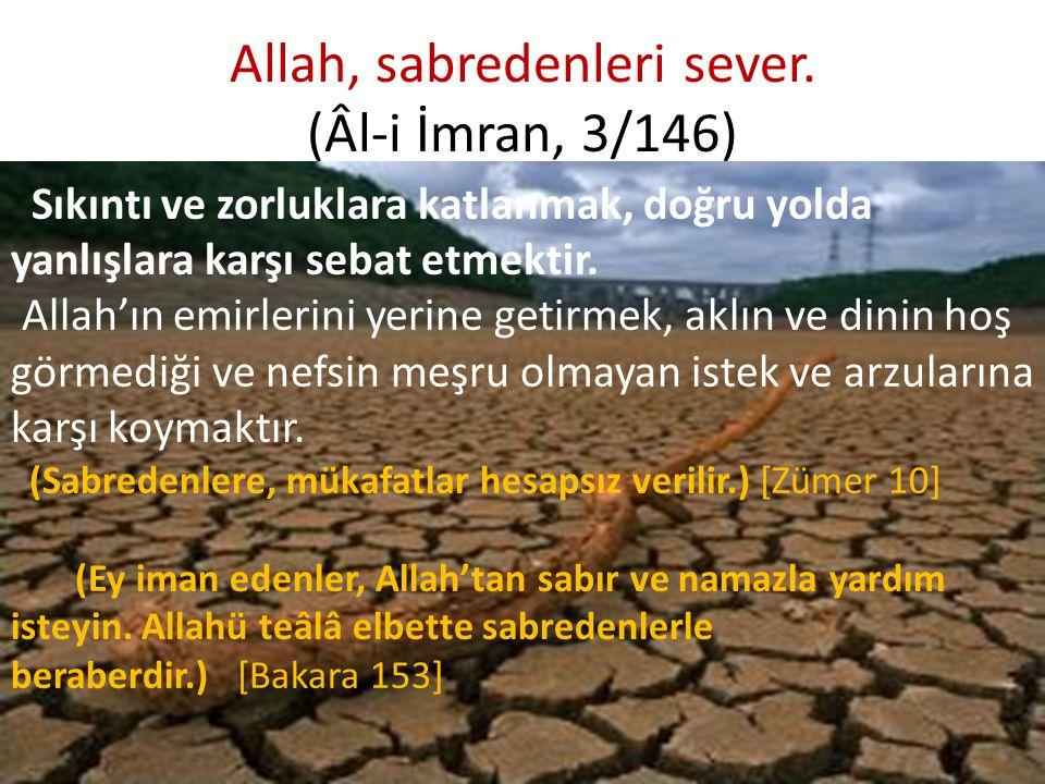 Allah, sabredenleri sever. (Âl-i İmran, 3/146) Sıkıntı ve zorluklara katlanmak, doğru yolda yanlışlara karşı sebat etmektir. Allah'ın emirlerini yerin