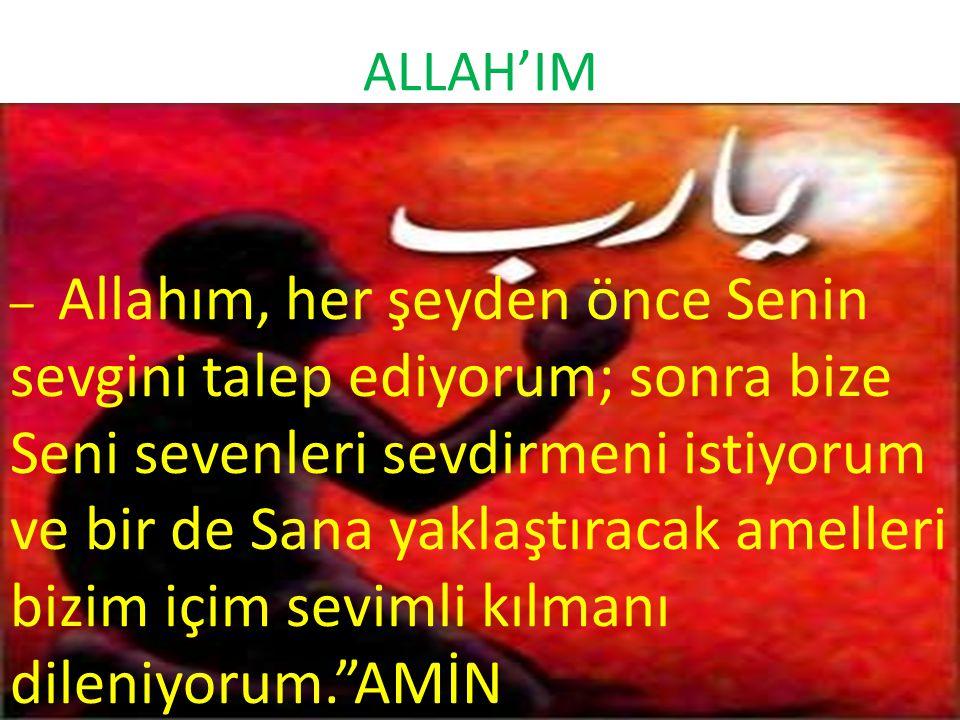 ALLAH'IM – Allahım, her şeyden önce Senin sevgini talep ediyorum; sonra bize Seni sevenleri sevdirmeni istiyorum ve bir de Sana yaklaştıracak amelleri