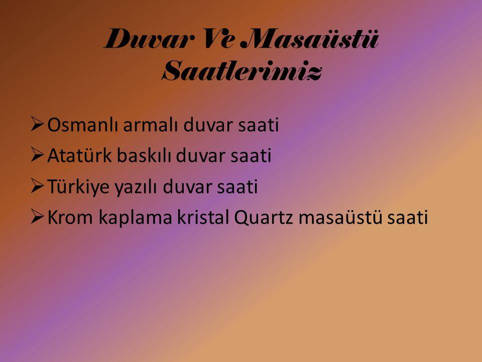Duvar Ve Masaüstü Saatlerimiz  Osmanlı armalı duvar saati  Atatürk baskılı duvar saati  Türkiye yazılı duvar saati  Krom kaplama kristal Quartz masaüstü saati