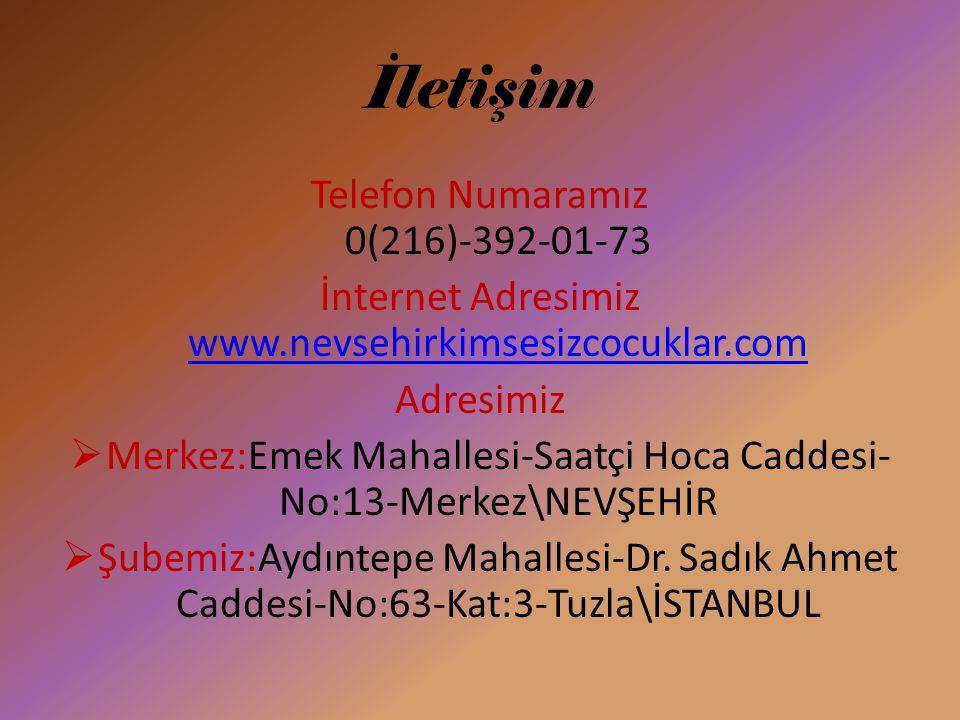 İletişim Telefon Numaramız 0(216)-392-01-73 İnternet Adresimiz www.nevsehirkimsesizcocuklar.com www.nevsehirkimsesizcocuklar.com Adresimiz  Merkez:Emek Mahallesi-Saatçi Hoca Caddesi- No:13-Merkez\NEVŞEHİR  Şubemiz:Aydıntepe Mahallesi-Dr.