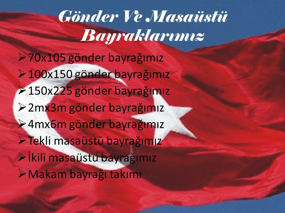 Gönder Ve Masaüstü Bayraklarımız  70x105 gönder bayrağımız  100x150 gönder bayrağımız  150x225 gönder bayrağımız  2mx3m gönder bayrağımız  4mx6m gönder bayrağımız  Tekli masaüstü bayrağımız  İkili masaüstü bayrağımız  Makam bayrağı takımı