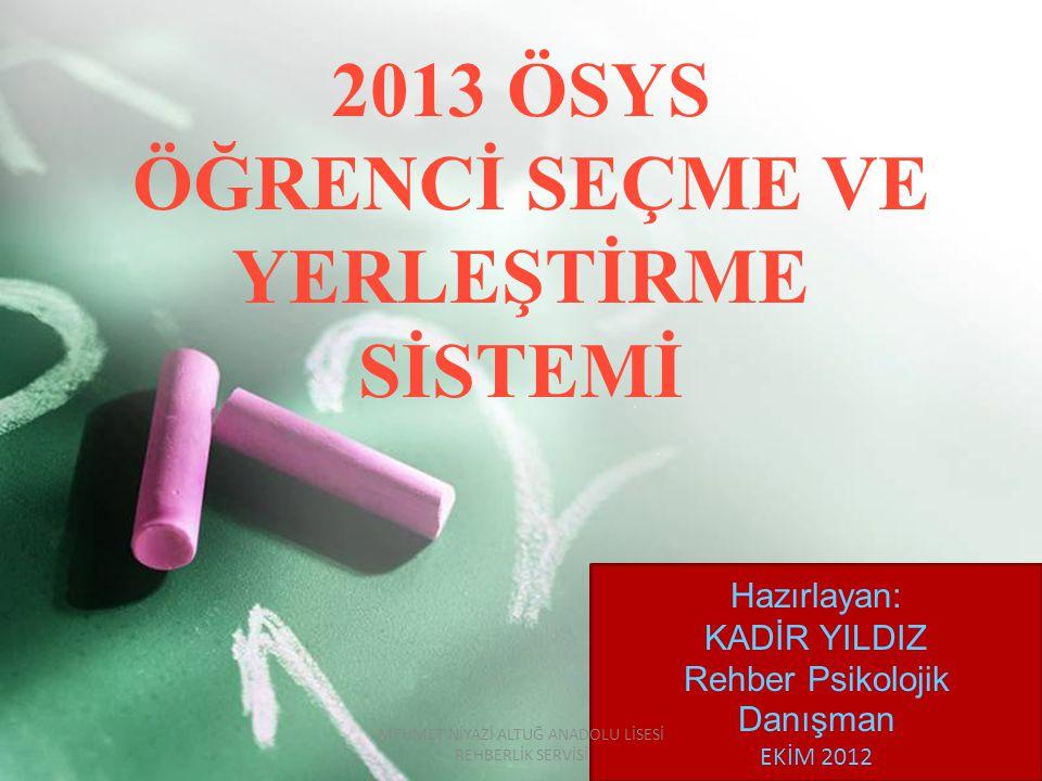 2013 ÖSYS ÖĞRENCİ SEÇME VE YERLEŞTİRME SİSTEMİ Hazırlayan: KADİR YILDIZ Rehber Psikolojik Danışman EKİM 2012 MEHMET NİYAZİ ALTUĞ ANADOLU LİSESİ REHBERLİK SERVİSİ