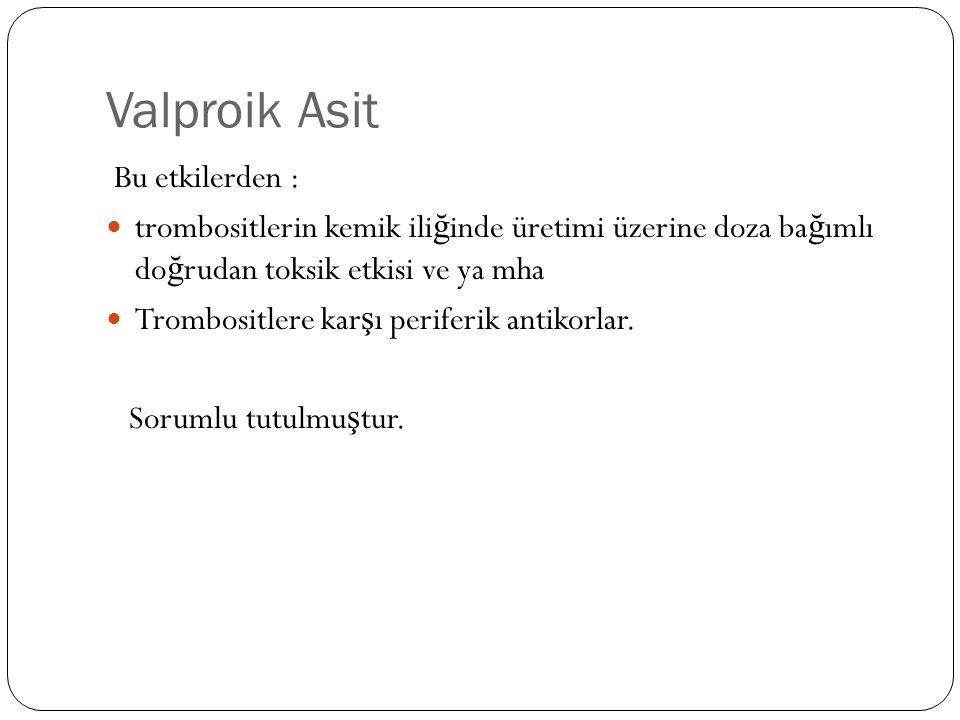 Valproik Asit Bu etkilerden : trombositlerin kemik ili ğ inde üretimi üzerine doza ba ğ ımlı do ğ rudan toksik etkisi ve ya mha Trombositlere kar ş ı periferik antikorlar.