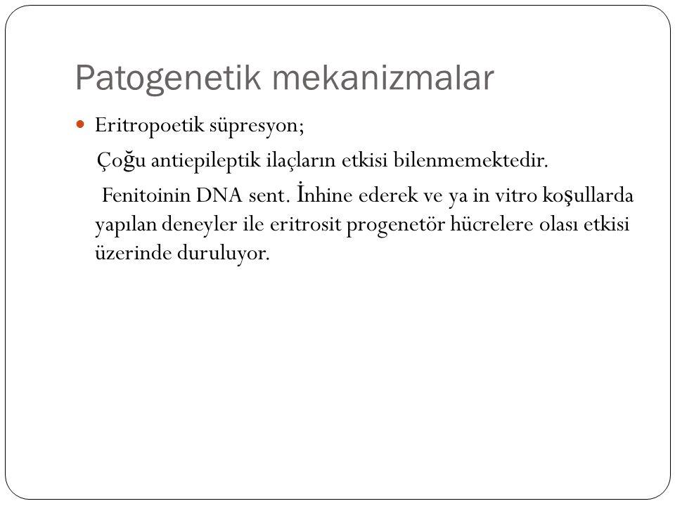 Patogenetik mekanizmalar Eritropoetik süpresyon; Ço ğ u antiepileptik ilaçların etkisi bilenmemektedir.