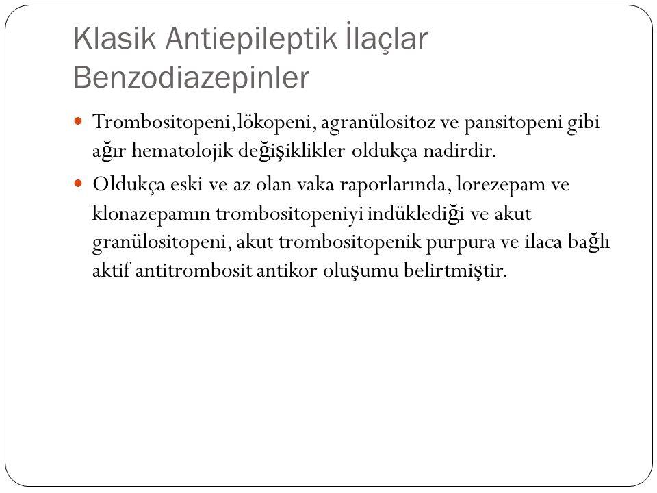 Klasik Antiepileptik İlaçlar Benzodiazepinler Trombositopeni,lökopeni, agranülositoz ve pansitopeni gibi a ğ ır hematolojik de ğ i ş iklikler oldukça nadirdir.