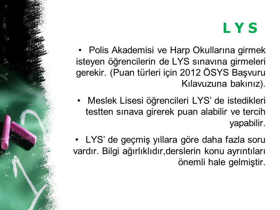 L Y S Polis Akademisi ve Harp Okullarına girmek isteyen öğrencilerin de LYS sınavına girmeleri gerekir. (Puan türleri için 2012 ÖSYS Başvuru Kılavuzun