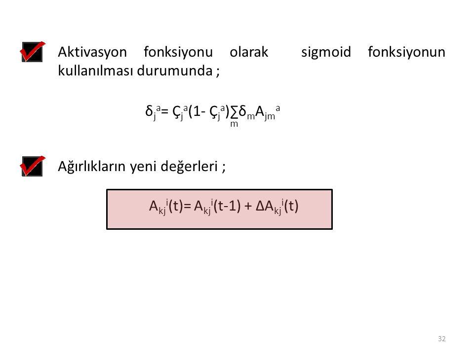Aktivasyon fonksiyonu olarak sigmoid fonksiyonun kullanılması durumunda ; δ j a = Ç j a (1- Ç j a )∑δ m A jm a m Ağırlıkların yeni değerleri ; A kj i
