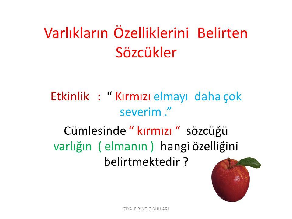 """Varlıkların Özelliklerini Belirten Sözcükler Etkinlik : """" Kırmızı elmayı daha çok severim."""" Cümlesinde """" kırmızı """" sözcüğü varlığın ( elmanın ) hangi"""