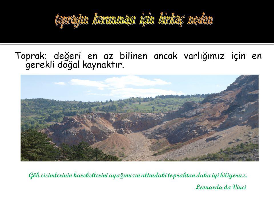 Toprak; değeri en az bilinen ancak varlığımız için en gerekli doğal kaynaktır. Gök cisimlerinin hareketlerini aya ğ ımızın altındaki topraktan daha iy