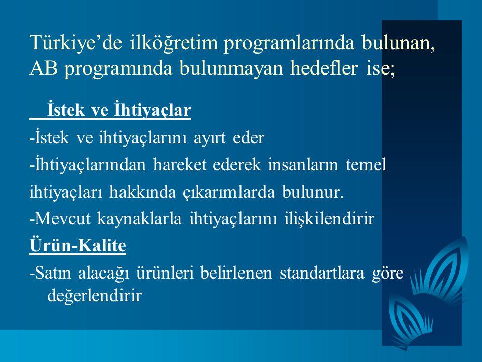 Türkiye'de ilköğretim programlarında bulunan, AB programında bulunmayan hedefler ise; İstek ve İhtiyaçlar -İstek ve ihtiyaçlarını ayırt eder -İhtiyaçl