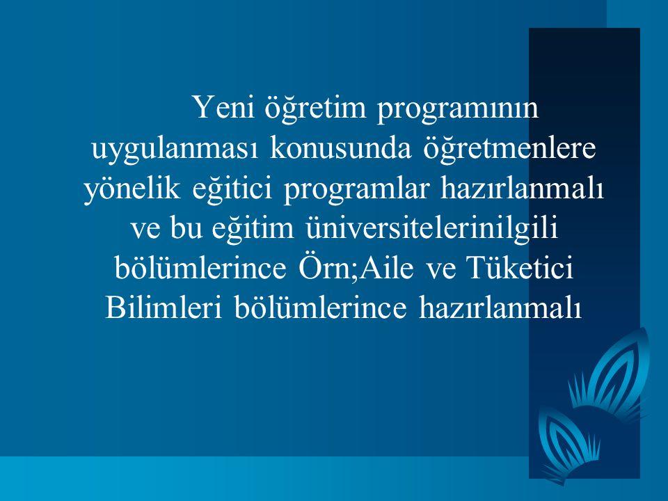 Yeni öğretim programının uygulanması konusunda öğretmenlere yönelik eğitici programlar hazırlanmalı ve bu eğitim üniversitelerinilgili bölümlerince Ör