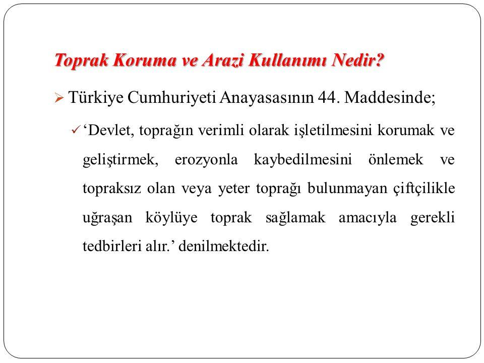 Toprak Koruma ve Arazi Kullanımı Nedir?  Türkiye Cumhuriyeti Anayasasının 44. Maddesinde; 'Devlet, toprağın verimli olarak işletilmesini korumak ve g