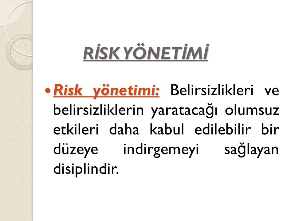R İ SK YÖNET İ M İ Risk yönetimi: Risk yönetimi: Belirsizlikleri ve belirsizliklerin yarataca ğ ı olumsuz etkileri daha kabul edilebilir bir düzeye in