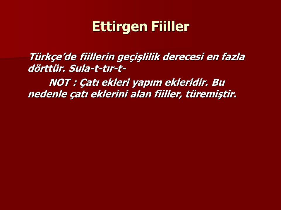 Ettirgen Fiiller Türkçe'de fiillerin geçişlilik derecesi en fazla dörttür. Sula-t-tır-t- Türkçe'de fiillerin geçişlilik derecesi en fazla dörttür. Sul