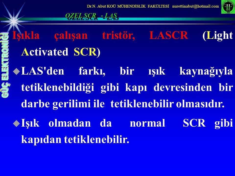 Dr.N. Abut KOÜ MÜHENDİSLİK FAKÜLTESİ nurettinabut@hotmail.com Işıkla çalışan tristör, LASCR (Light Activated SCR)  LAS'den farkı, bir ışık kaynağıyla