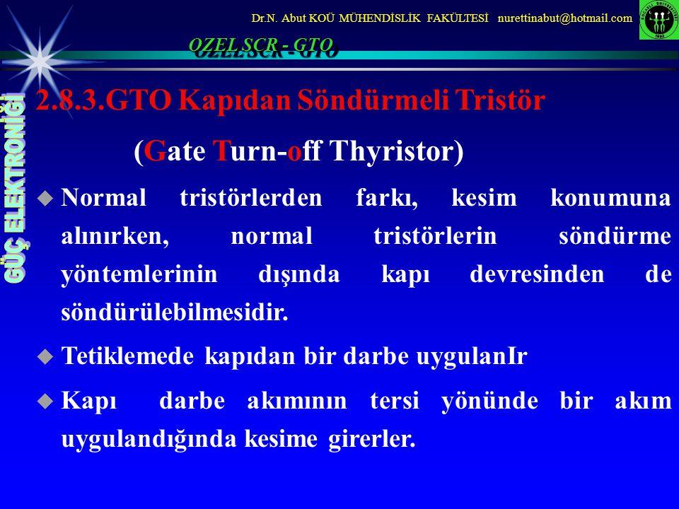 Dr.N. Abut KOÜ MÜHENDİSLİK FAKÜLTESİ nurettinabut@hotmail.com 2.8.3.GTO Kapıdan Söndürmeli Tristör (Gate Turn-off Thyristor)  Normal tristörlerden fa