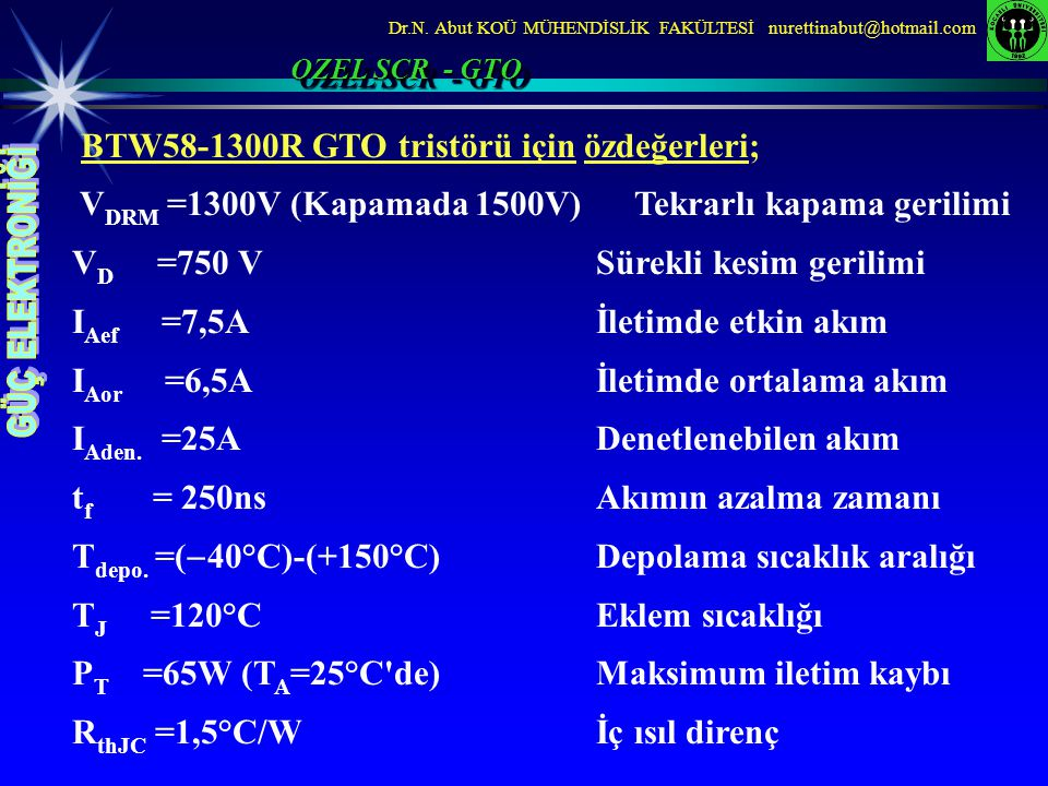 Dr.N. Abut KOÜ MÜHENDİSLİK FAKÜLTESİ nurettinabut@hotmail.com BTW58-1300R GTO tristörü için özdeğerleri; V DRM =1300V (Kapamada 1500V) Tekrarlı kapama