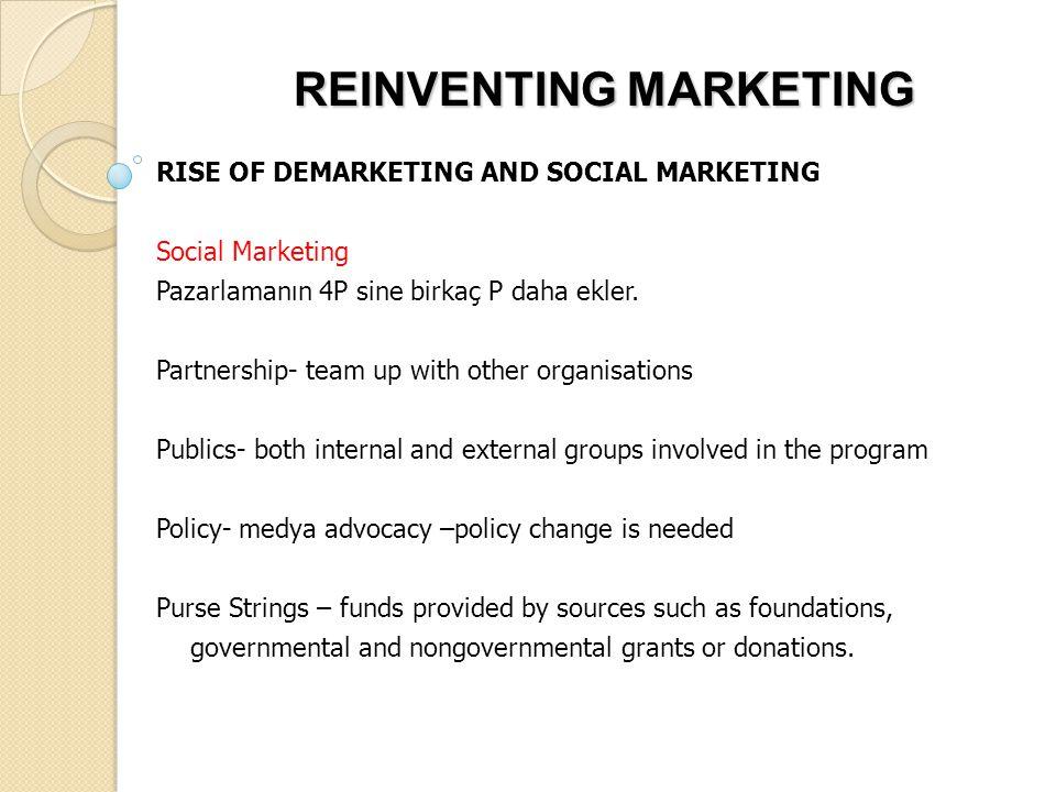 REINVENTING MARKETING RISE OF DEMARKETING AND SOCIAL MARKETING Social Marketing Pazarlamanın 4P sine birkaç P daha ekler. Partnership- team up with ot