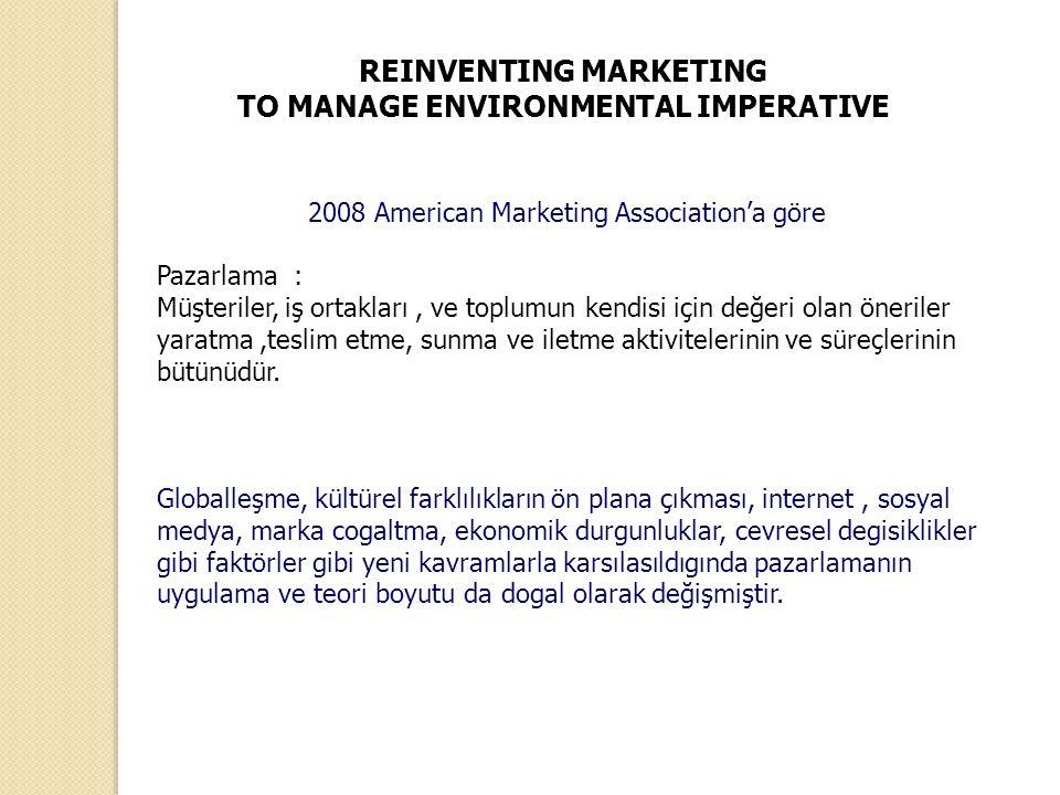REINVENTING MARKETING TO MANAGE ENVIRONMENTAL IMPERATIVE 2008 American Marketing Association'a göre Pazarlama : Müşteriler, iş ortakları, ve toplumun
