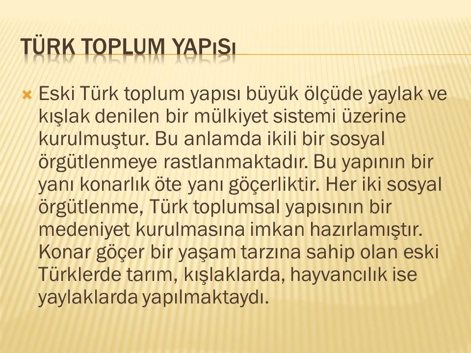  Eski Türk toplum yapısı büyük ölçüde yaylak ve kışlak denilen bir mülkiyet sistemi üzerine kurulmuştur. Bu anlamda ikili bir sosyal örgütlenmeye ras
