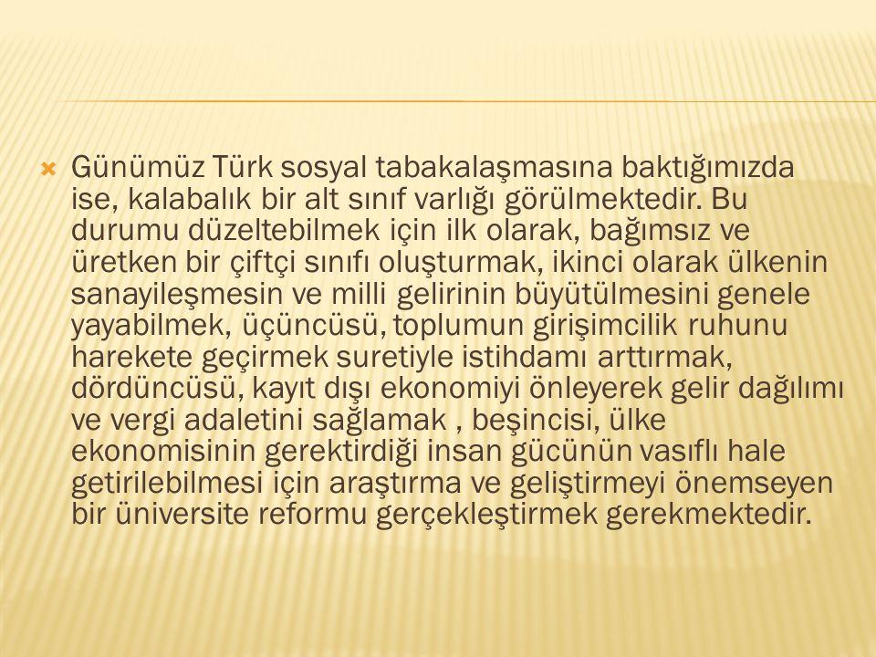  Günümüz Türk sosyal tabakalaşmasına baktığımızda ise, kalabalık bir alt sınıf varlığı görülmektedir. Bu durumu düzeltebilmek için ilk olarak, bağıms