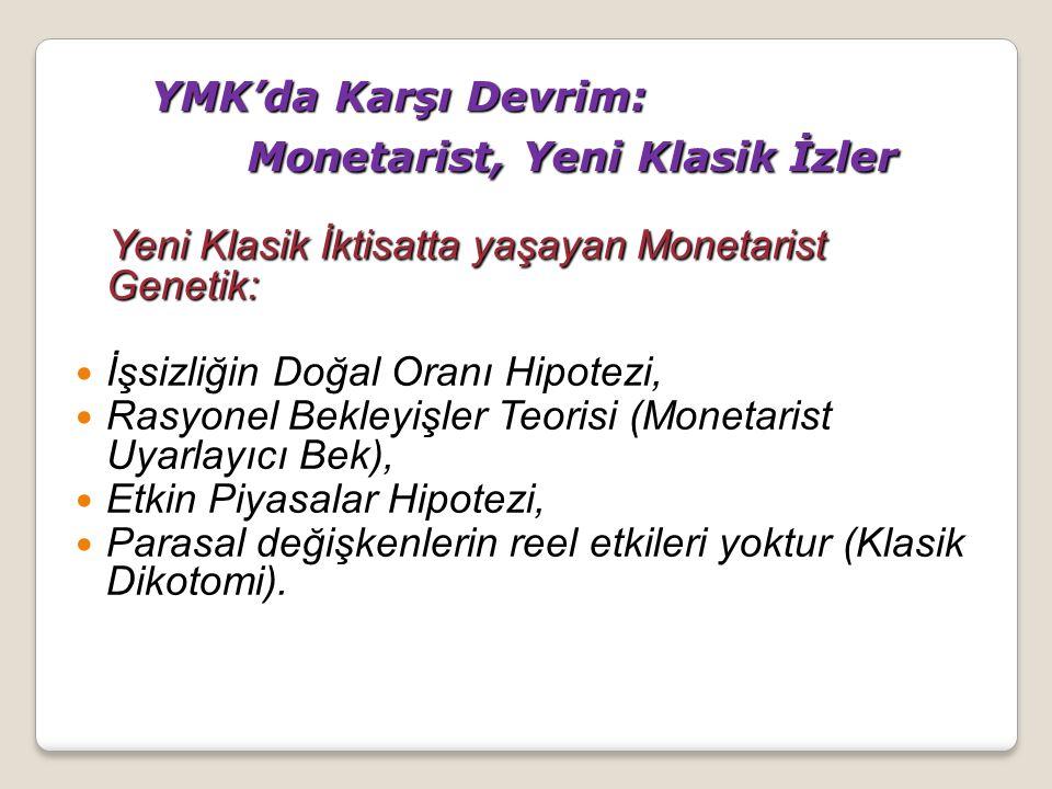 YMK'da Karşı Devrim: Monetarist, Yeni Klasik İzler Yeni Klasik İktisatta yaşayan Monetarist Genetik: İşsizliğin Doğal Oranı Hipotezi, İşsizliğin Doğal Oranı Hipotezi, Rasyonel Bekleyişler Teorisi (Monetarist Uyarlayıcı Bek), Rasyonel Bekleyişler Teorisi (Monetarist Uyarlayıcı Bek), Etkin Piyasalar Hipotezi, Etkin Piyasalar Hipotezi, Parasal değişkenlerin reel etkileri yoktur (Klasik Dikotomi).