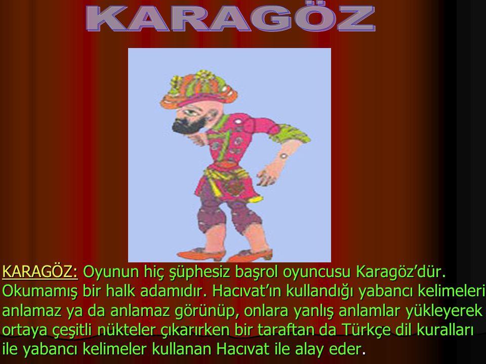 KARAGÖZ:KARAGÖZ: Oyunun hiç şüphesiz başrol oyuncusu Karagöz'dür. Okumamış bir halk adamıdır. Hacıvat'ın kullandığı yabancı kelimeleri anlamaz ya da a