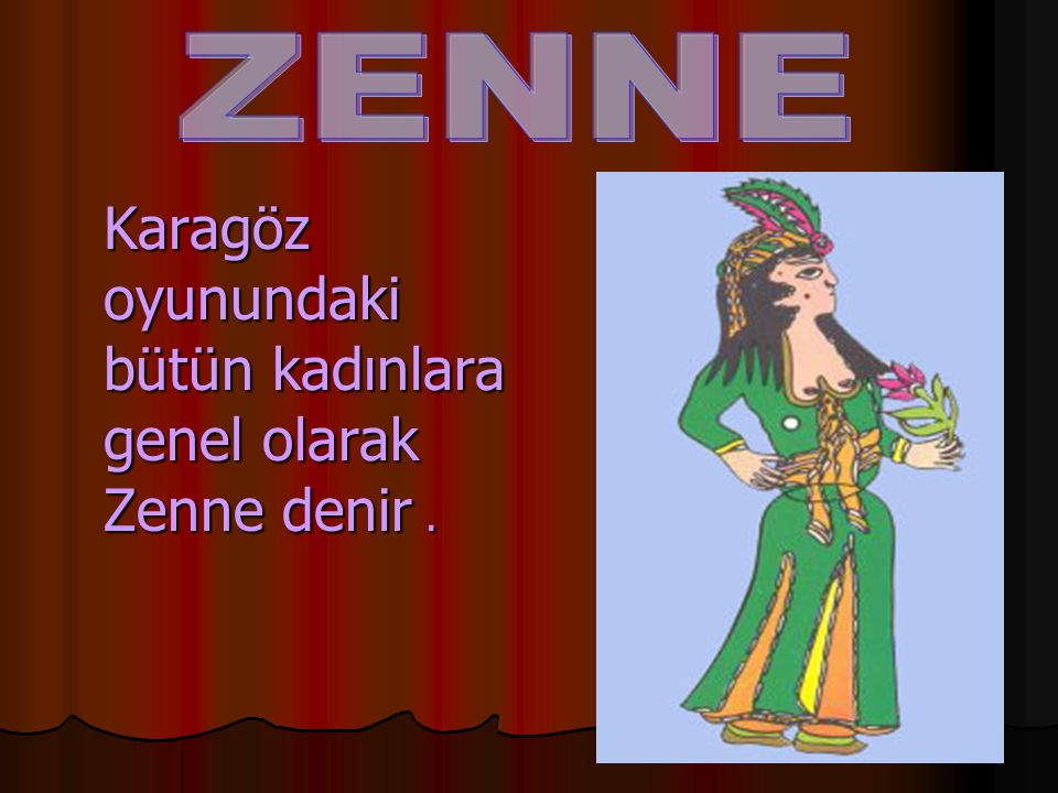Karagöz oyunundaki bütün kadınlara genel olarak Zenne denir. Karagöz oyunundaki bütün kadınlara genel olarak Zenne denir.