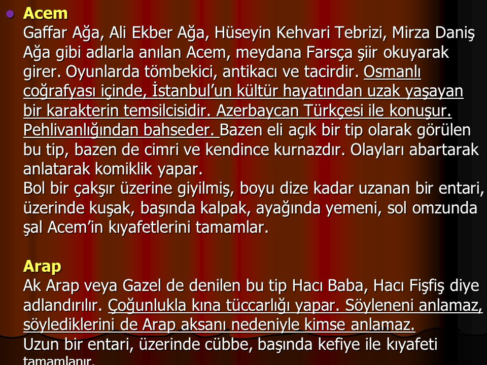 Acem Gaffar Ağa, Ali Ekber Ağa, Hüseyin Kehvari Tebrizi, Mirza Daniş Ağa gibi adlarla anılan Acem, meydana Farsça şiir okuyarak girer. Oyunlarda tömbe