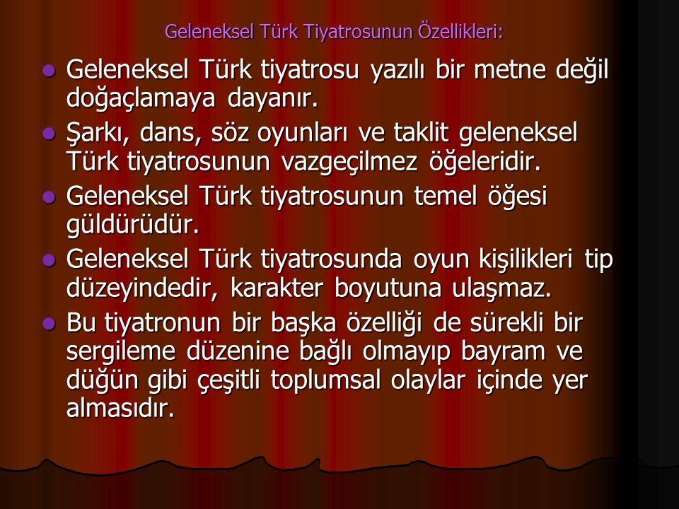 Geleneksel Türk Tiyatrosunun Özellikleri: Geleneksel Türk tiyatrosu yazılı bir metne değil doğaçlamaya dayanır. Geleneksel Türk tiyatrosu yazılı bir m