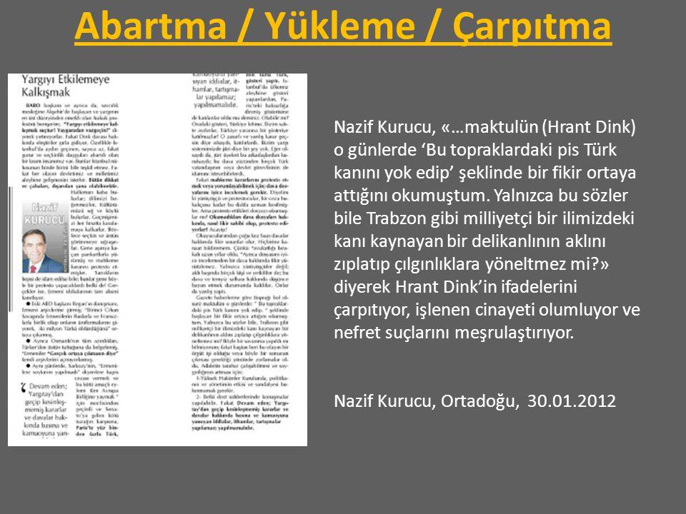 Abartma / Yükleme / Çarpıtma Nazif Kurucu, «…maktulün (Hrant Dink) o günlerde 'Bu topraklardaki pis Türk kanını yok edip' şeklinde bir fikir ortaya at