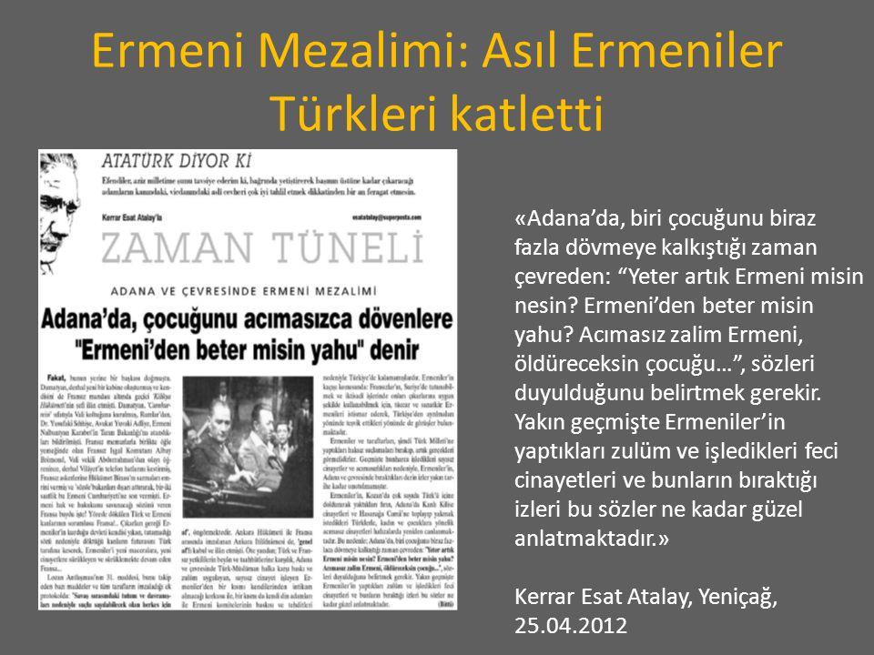 Ermeni Mezalimi: Asıl Ermeniler Türkleri katletti «Adana'da, biri çocuğunu biraz fazla dövmeye kalkıştığı zaman çevreden: Yeter artık Ermeni misin nesin.
