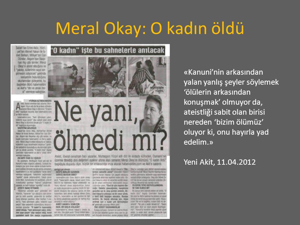 Meral Okay: O kadın öldü «Kanuni'nin arkasından yalan yanlış şeyler söylemek 'ölülerin arkasından konuşmak' olmuyor da, ateistliği sabit olan birisi nereden 'bizim ölümüz' oluyor ki, onu hayırla yad edelim.» Yeni Akit, 11.04.2012