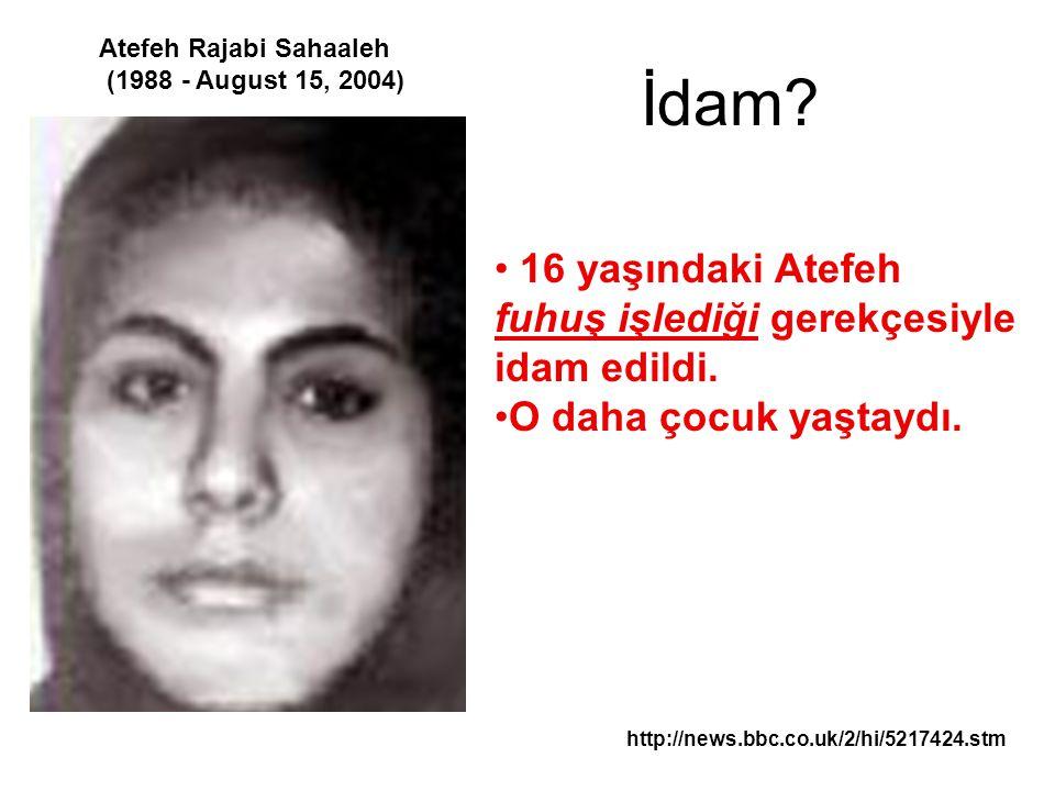 İdam? http://news.bbc.co.uk/2/hi/5217424.stm Atefeh Rajabi Sahaaleh (1988 - August 15, 2004) 16 yaşındaki Atefeh fuhuş işlediği gerekçesiyle idam edil