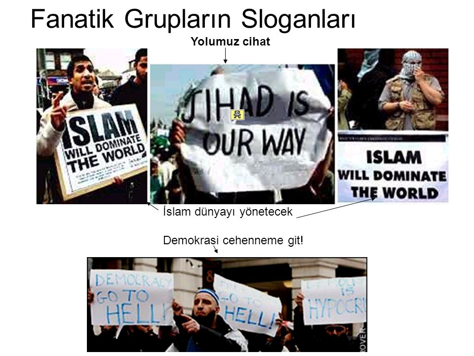 Fanatik Grupların Sloganları İslam dünyayı yönetecek Demokrasi cehenneme git! Yolumuz cihat