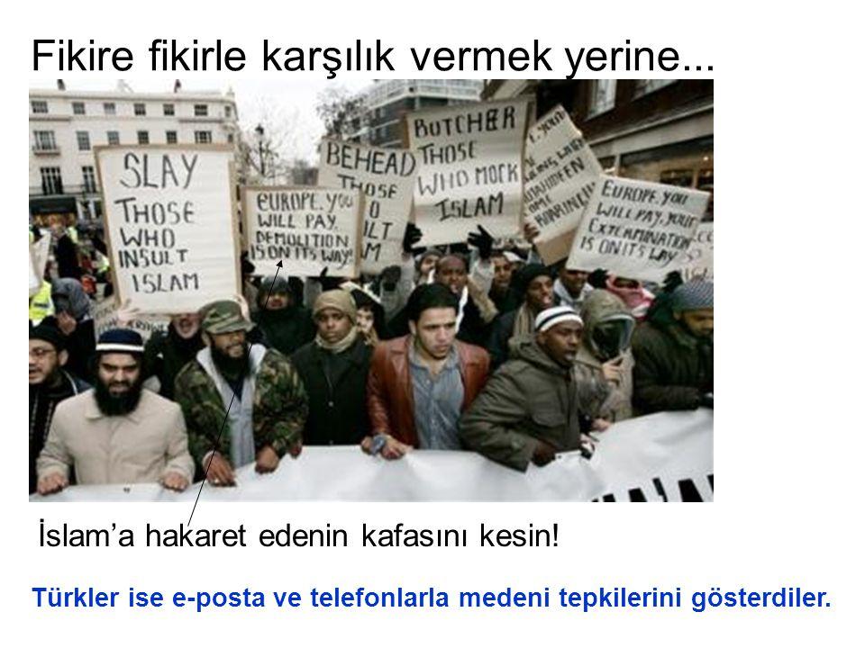Fikire fikirle karşılık vermek yerine... İslam'a hakaret edenin kafasını kesin! Türkler ise e-posta ve telefonlarla medeni tepkilerini gösterdiler.