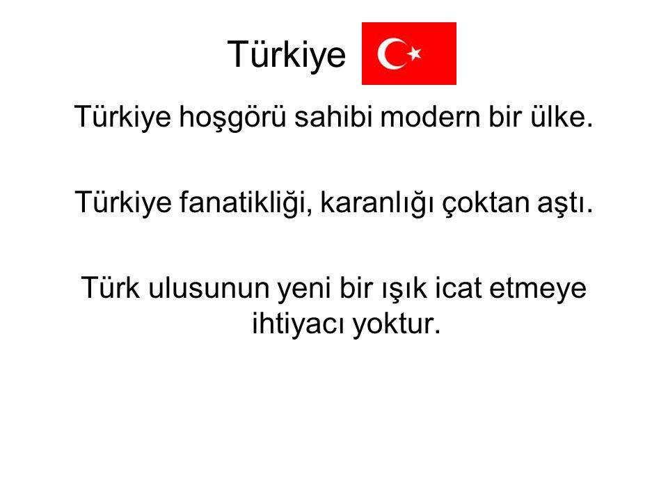 Türkiye Türkiye hoşgörü sahibi modern bir ülke. Türkiye fanatikliği, karanlığı çoktan aştı. Türk ulusunun yeni bir ışık icat etmeye ihtiyacı yoktur.