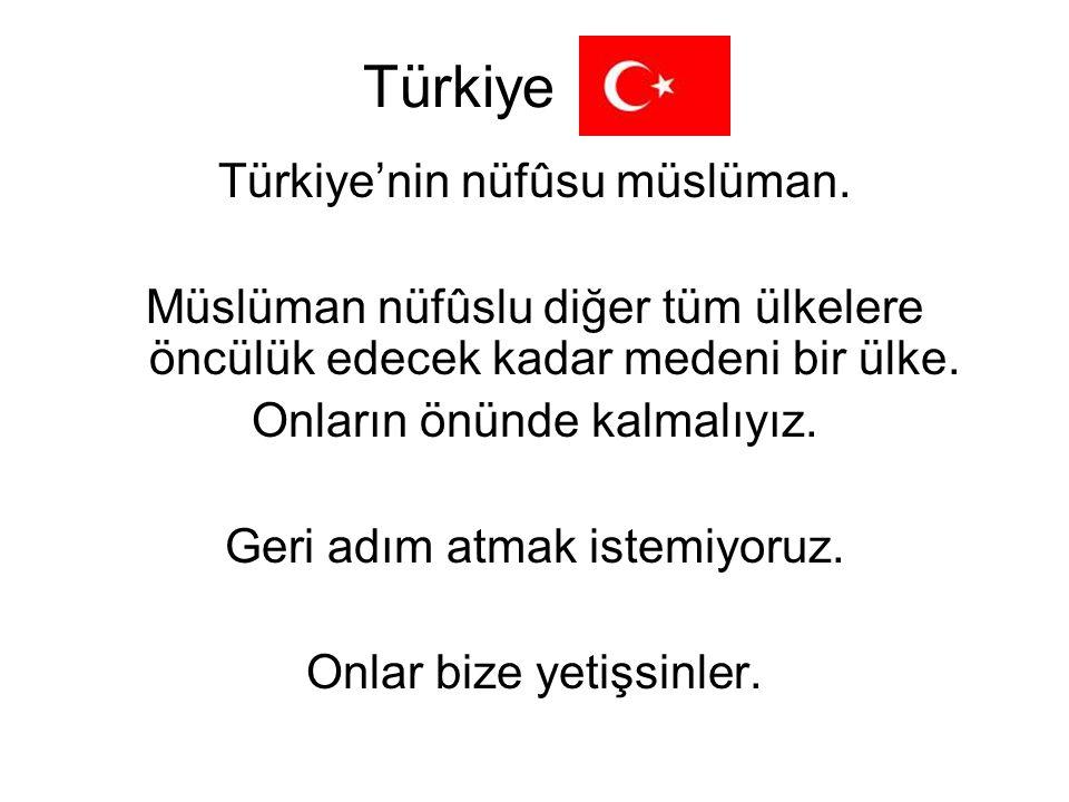 Türkiye Türkiye'nin nüfûsu müslüman. Müslüman nüfûslu diğer tüm ülkelere öncülük edecek kadar medeni bir ülke. Onların önünde kalmalıyız. Geri adım at