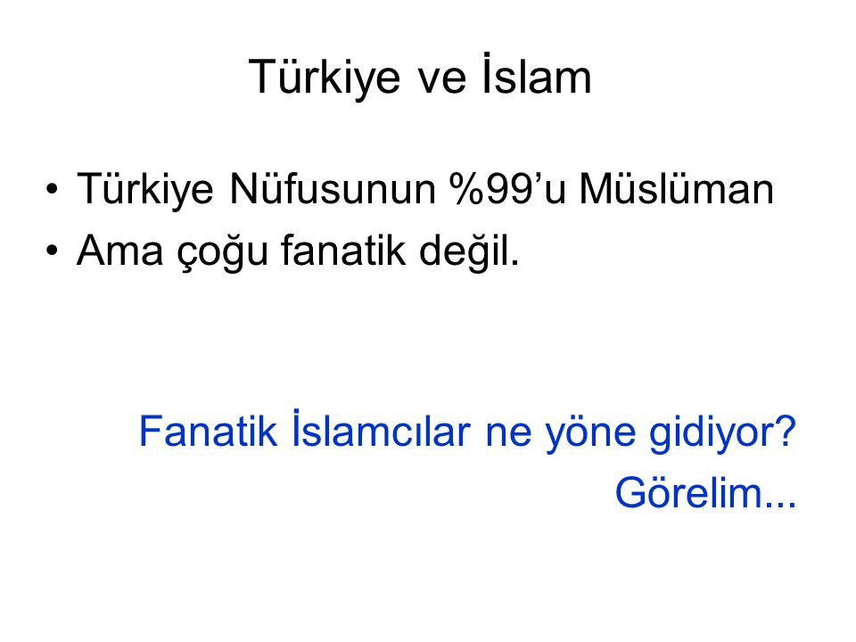 Türkiye ve İslam Türkiye Nüfusunun %99'u Müslüman Ama çoğu fanatik değil. Fanatik İslamcılar ne yöne gidiyor? Görelim...