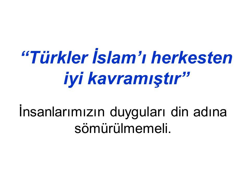 """""""Türkler İslam'ı herkesten iyi kavramıştır"""" İnsanlarımızın duyguları din adına sömürülmemeli."""