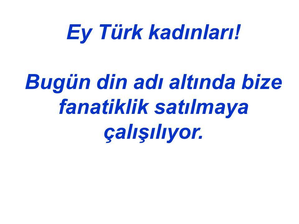 Ey Türk kadınları! Bugün din adı altında bize fanatiklik satılmaya çalışılıyor.