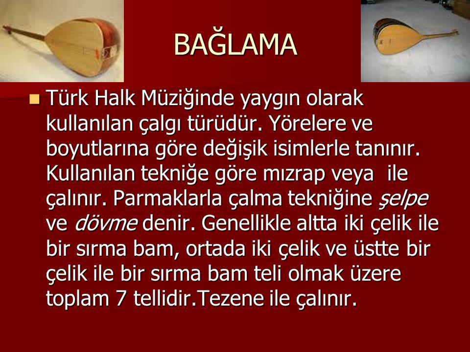 BAĞLAMA Türk Halk Müziğinde yaygın olarak kullanılan çalgı türüdür. Yörelere ve boyutlarına göre değişik isimlerle tanınır. Kullanılan tekniğe göre mı