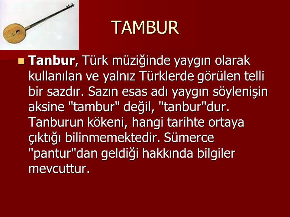 TAMBUR Tanbur, Türk müziğinde yaygın olarak kullanılan ve yalnız Türklerde görülen telli bir sazdır. Sazın esas adı yaygın söylenişin aksine