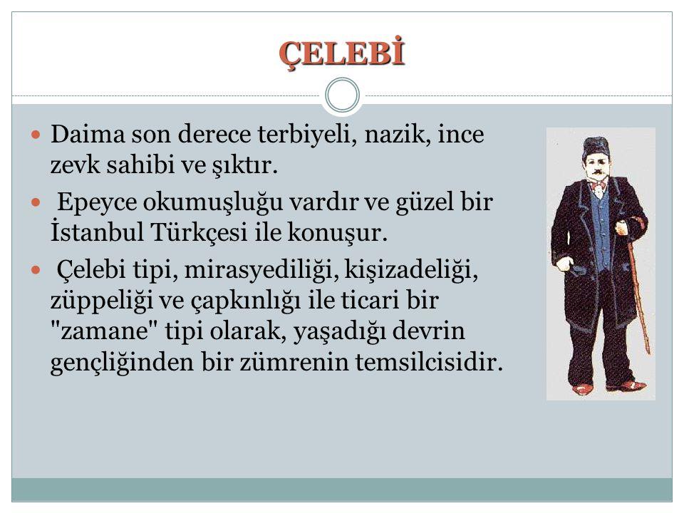 ÇELEBİ Daima son derece terbiyeli, nazik, ince zevk sahibi ve şıktır. Epeyce okumuşluğu vardır ve güzel bir İstanbul Türkçesi ile konuşur. Çelebi tipi
