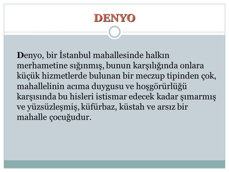 DENYO Denyo, bir İstanbul mahallesinde halkın merhametine sığınmış, bunun karşılığında onlara küçük hizmetlerde bulunan bir meczup tipinden çok, mahal